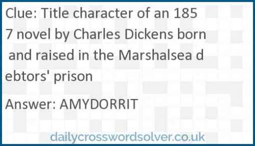 Title character of an 1857 novel by Charles Dickens born and raised in the Marshalsea debtors' prison crossword answer