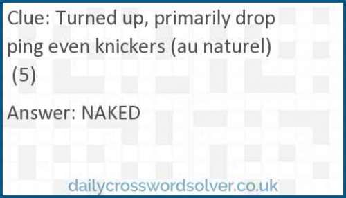Turned up, primarily dropping even knickers (au naturel) (5) crossword answer