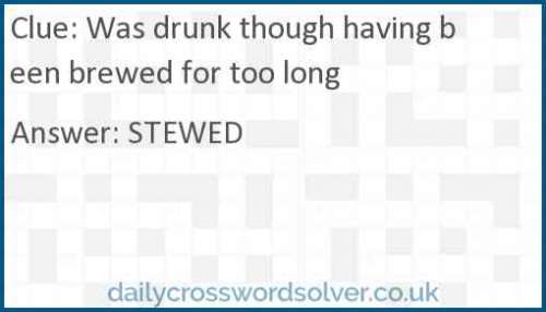 Was drunk though having been brewed for too long crossword answer