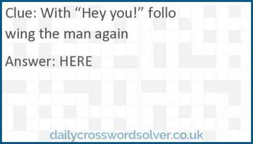 "With ""Hey you!"" following the man again crossword answer"